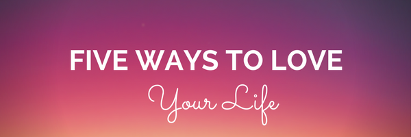 Five Ways to Love Your Life